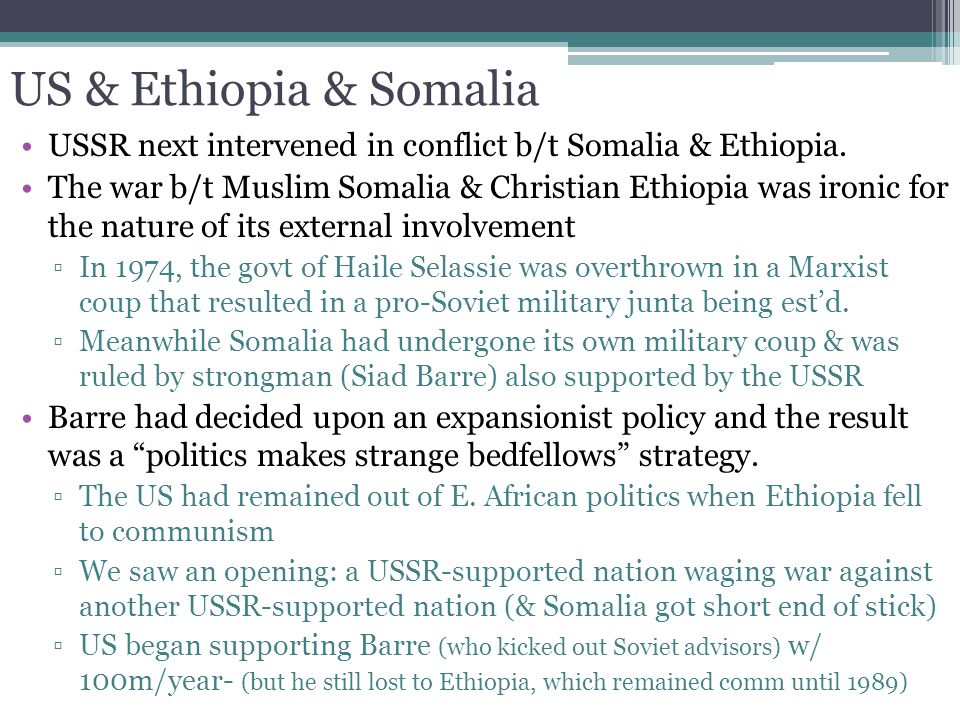 US & Ethiopia & Somalia USSR next intervened in conflict b/t Somalia & Ethiopia. The war b/t Muslim Somalia & Christian Ethiopia was ironic for the na