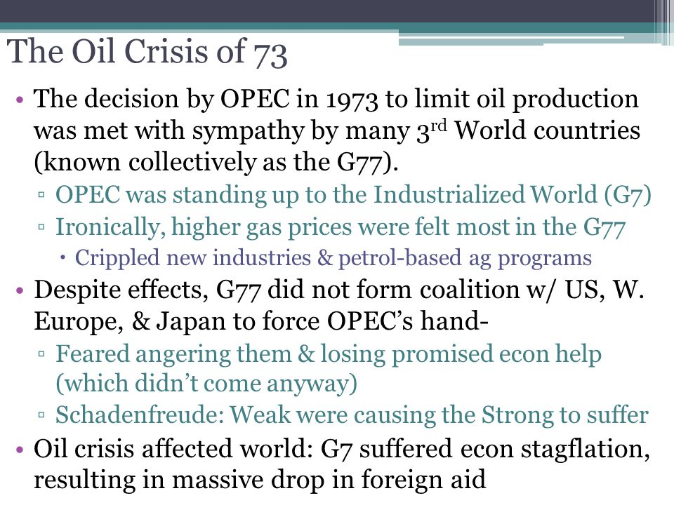 The Oil Crisis of 73 The decision by OPEC in 1973 to limit oil production was met with sympathy by many 3 rd World countries (known collectively as th
