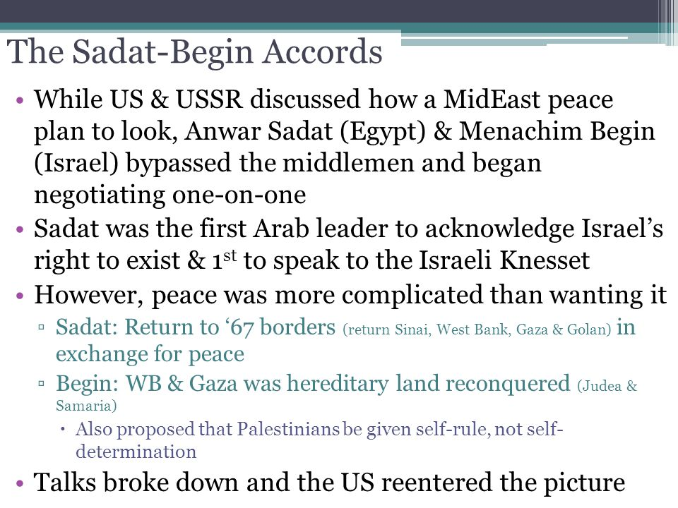 The Sadat-Begin Accords While US & USSR discussed how a MidEast peace plan to look, Anwar Sadat (Egypt) & Menachim Begin (Israel) bypassed the middlem