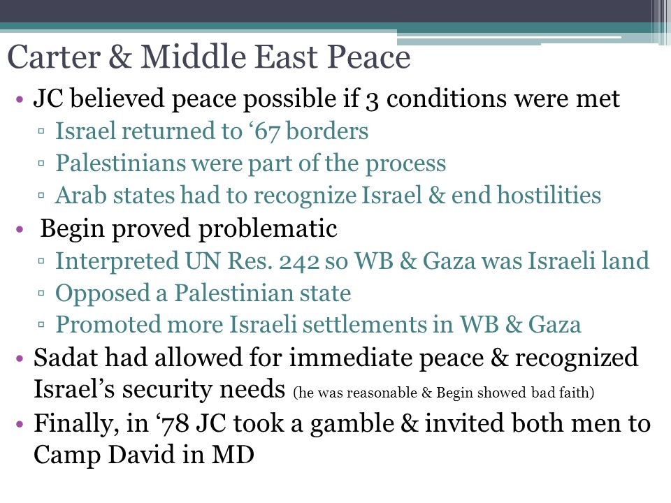 Carter & Middle East Peace JC believed peace possible if 3 conditions were met ▫Israel returned to '67 borders ▫Palestinians were part of the process