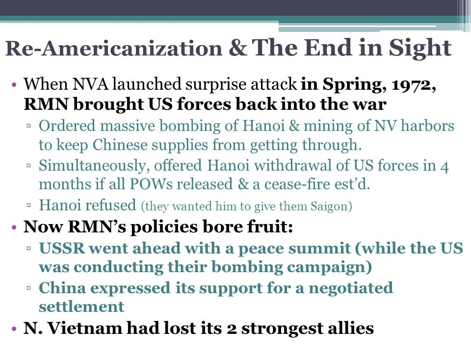 Re-Americanization & The End in Sight When NVA launched surprise attack in Spring, 1972, RMN brought US forces back into the war ▫Ordered massive bomb