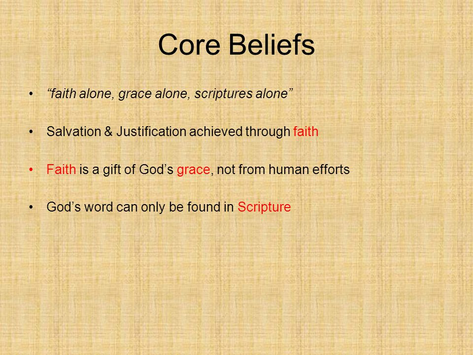 Core Beliefs faith alone, grace alone, scriptures alone Salvation & Justification achieved through faith Faith is a gift of God's grace, not from human efforts God's word can only be found in Scripture