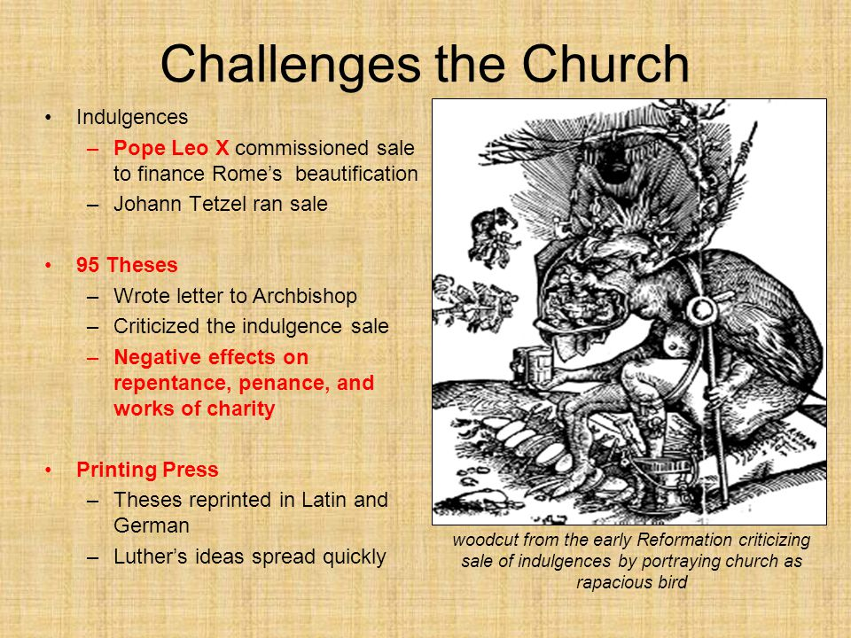 Challenges the Church Indulgences –Pope Leo X commissioned sale to finance Rome's beautification –Johann Tetzel ran sale 95 Theses –Wrote letter to Archbishop –Criticized the indulgence sale –Negative effects on repentance, penance, and works of charity Printing Press –Theses reprinted in Latin and German –Luther's ideas spread quickly woodcut from the early Reformation criticizing sale of indulgences by portraying church as rapacious bird