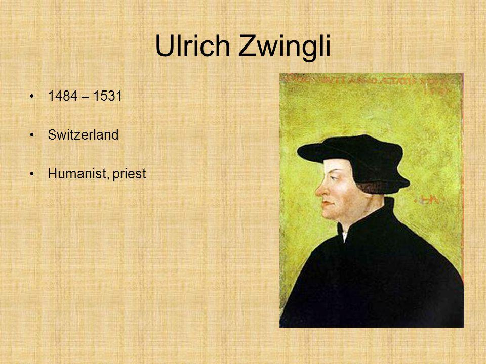 Ulrich Zwingli 1484 – 1531 Switzerland Humanist, priest