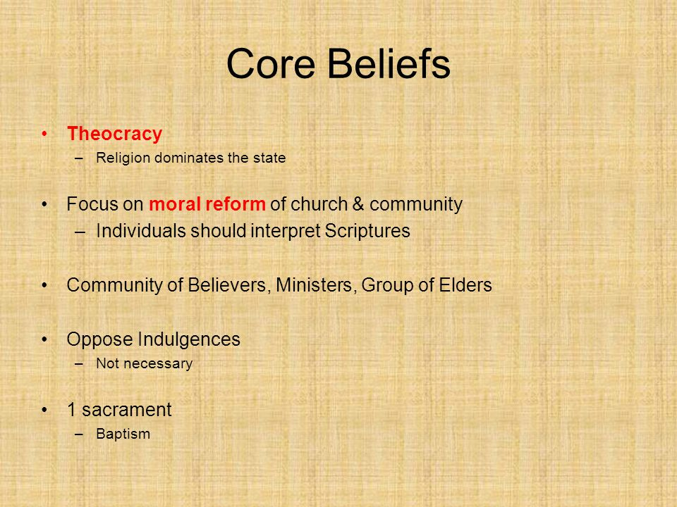 Core Beliefs Theocracy –Religion dominates the state Focus on moral reform of church & community –Individuals should interpret Scriptures Community of