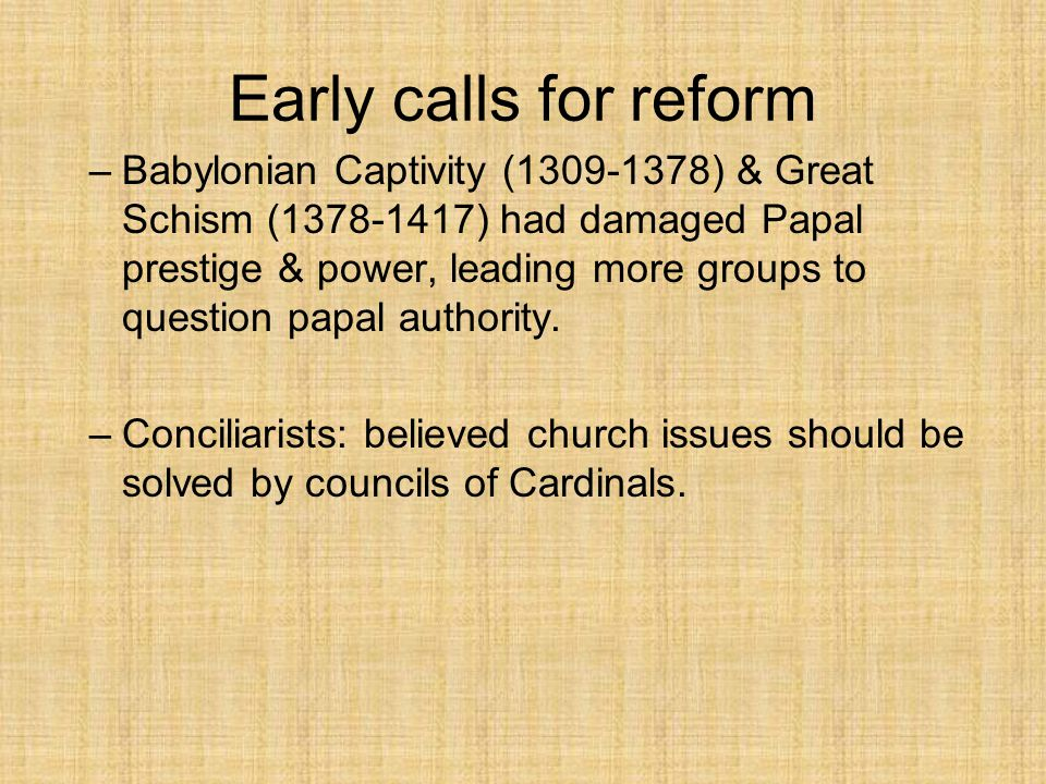 Early calls for reform –Babylonian Captivity (1309-1378) & Great Schism (1378-1417) had damaged Papal prestige & power, leading more groups to question papal authority.