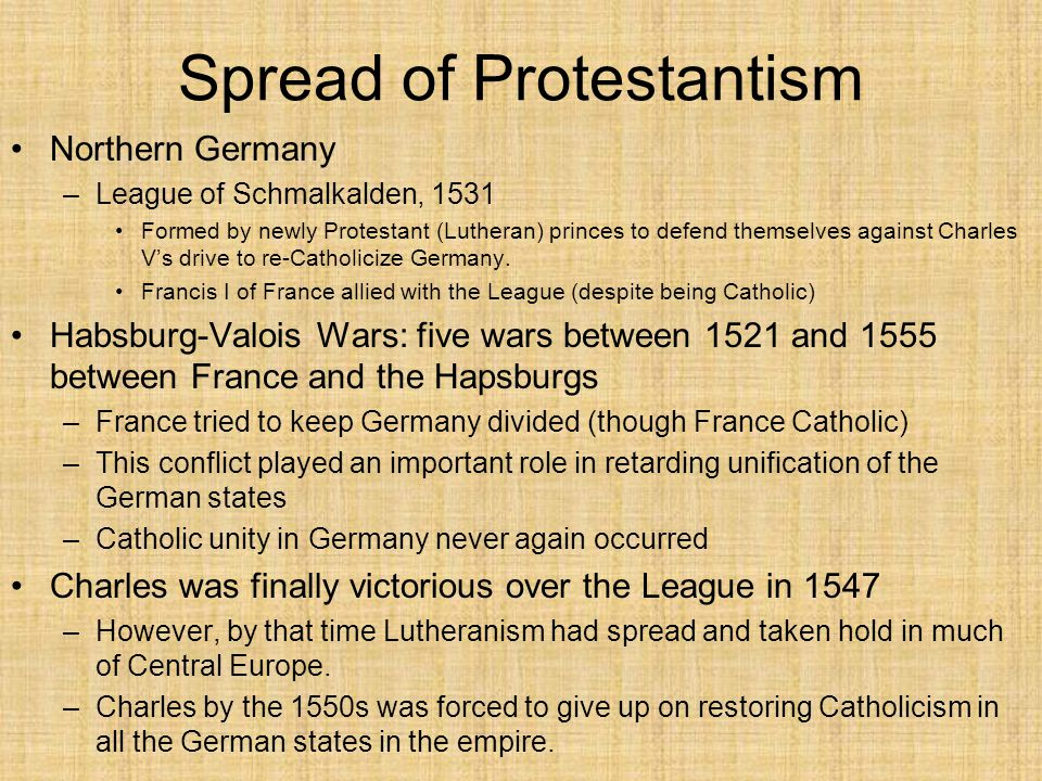 Spread of Protestantism Northern Germany –League of Schmalkalden, 1531 Formed by newly Protestant (Lutheran) princes to defend themselves against Charles V's drive to re-Catholicize Germany.