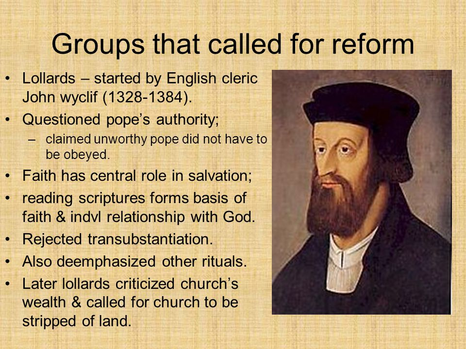 Groups that called for reform Lollards – started by English cleric John wyclif (1328-1384). Questioned pope's authority; –claimed unworthy pope did no