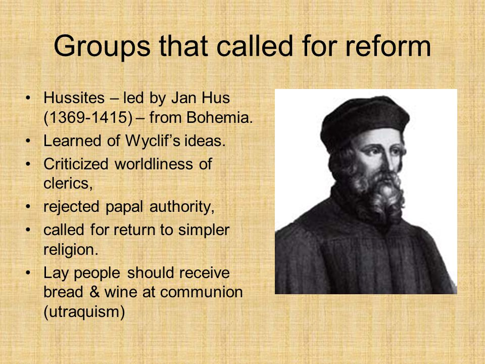 Groups that called for reform Hussites – led by Jan Hus (1369-1415) – from Bohemia. Learned of Wyclif's ideas. Criticized worldliness of clerics, reje