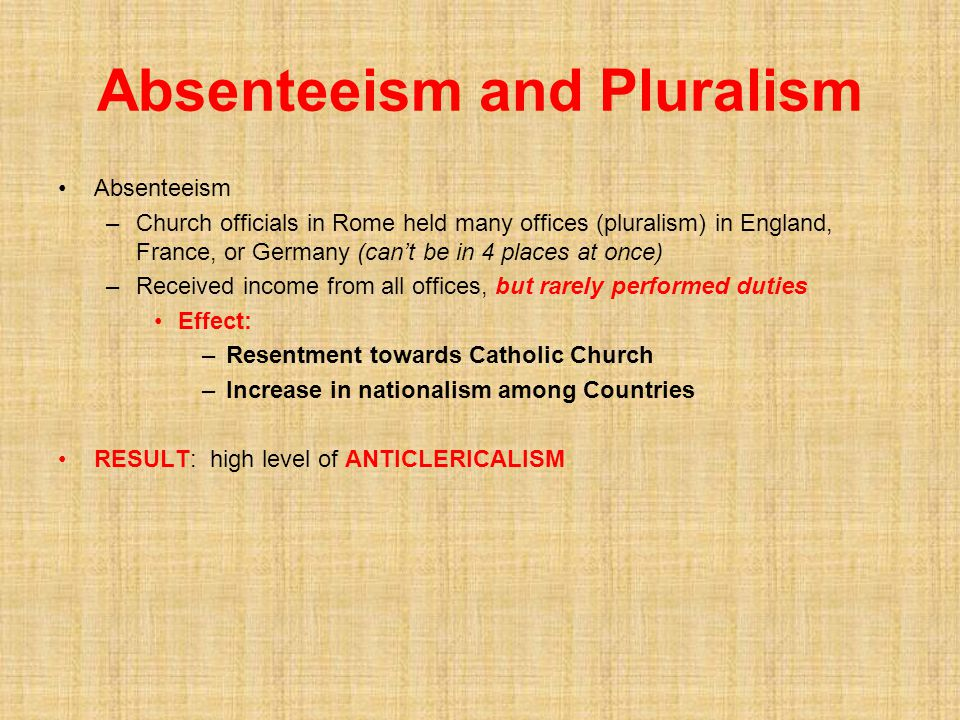 Absenteeism and Pluralism Absenteeism –Church officials in Rome held many offices (pluralism) in England, France, or Germany (can't be in 4 places at