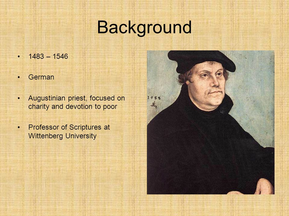 Background 1483 – 1546 German Augustinian priest, focused on charity and devotion to poor Professor of Scriptures at Wittenberg University