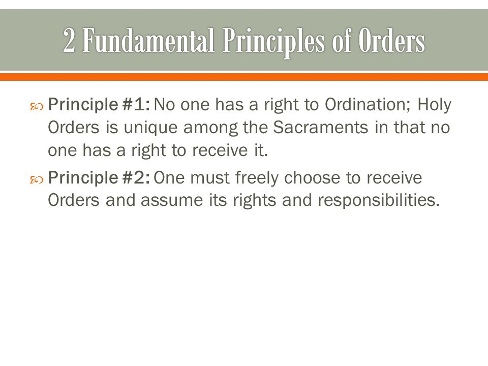  Principle #1: No one has a right to Ordination; Holy Orders is unique among the Sacraments in that no one has a right to receive it.