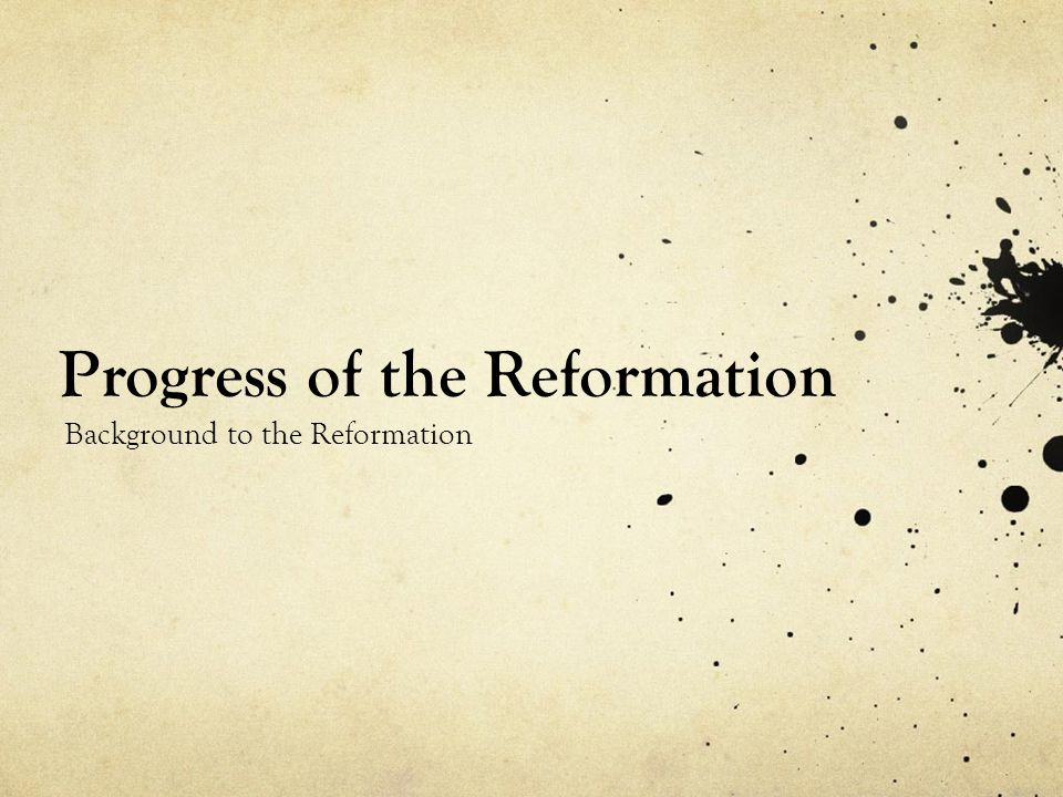 Progress of the Reformation Background to the Reformation