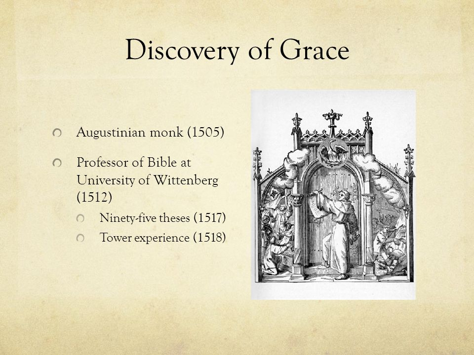 Discovery of Grace Augustinian monk (1505) Professor of Bible at University of Wittenberg (1512) Ninety-five theses (1517) Tower experience (1518)
