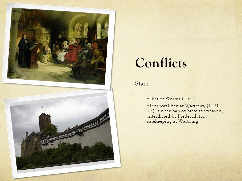 Conflicts State Diet of Worms (1521) Temporal ban at Wartburg (1521- 22): under ban of State for treason, interdicted by Frederick for safekeeping at Wartburg