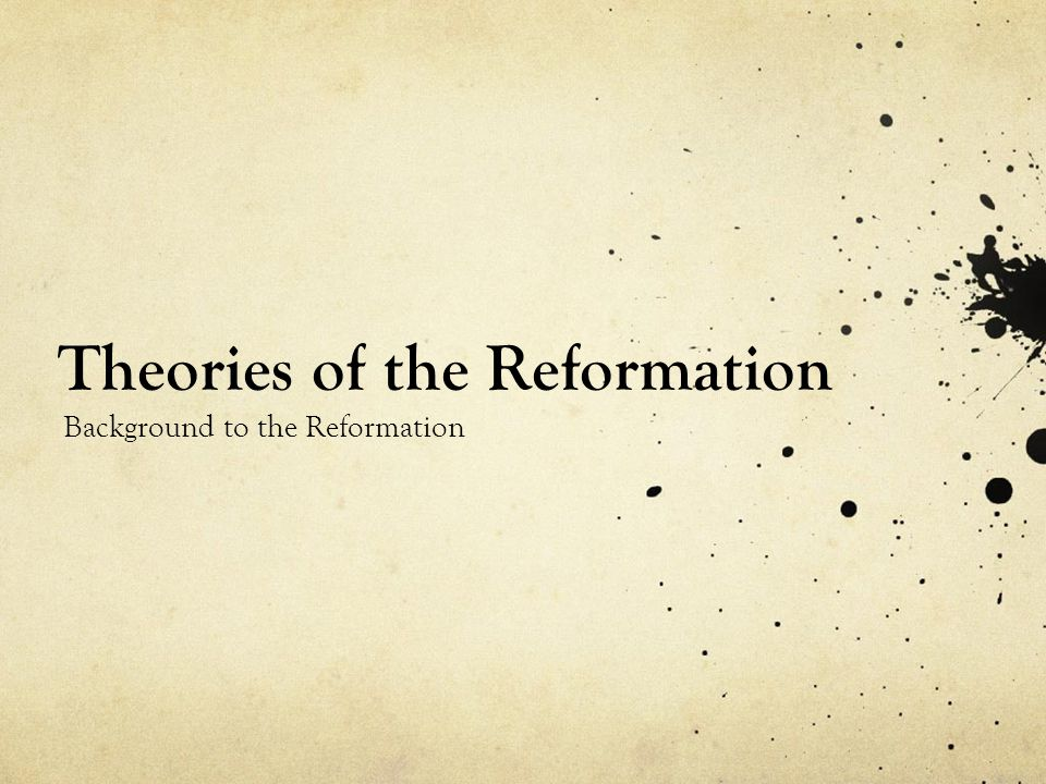 Theories of the Reformation Background to the Reformation