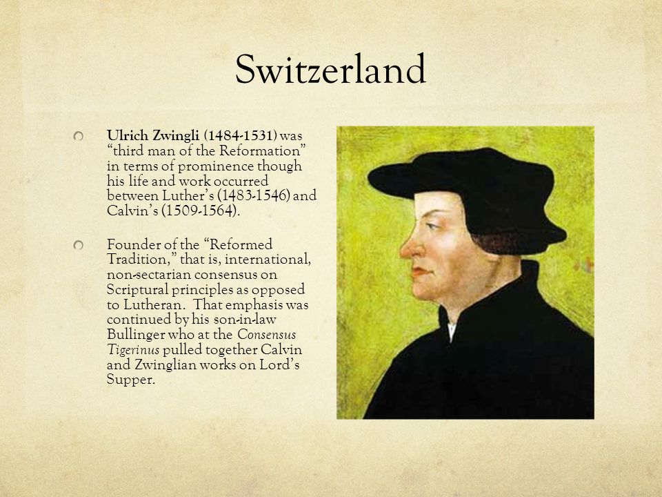 Switzerland Ulrich Zwingli (1484-1531) was third man of the Reformation in terms of prominence though his life and work occurred between Luther's (1483-1546) and Calvin's (1509-1564).