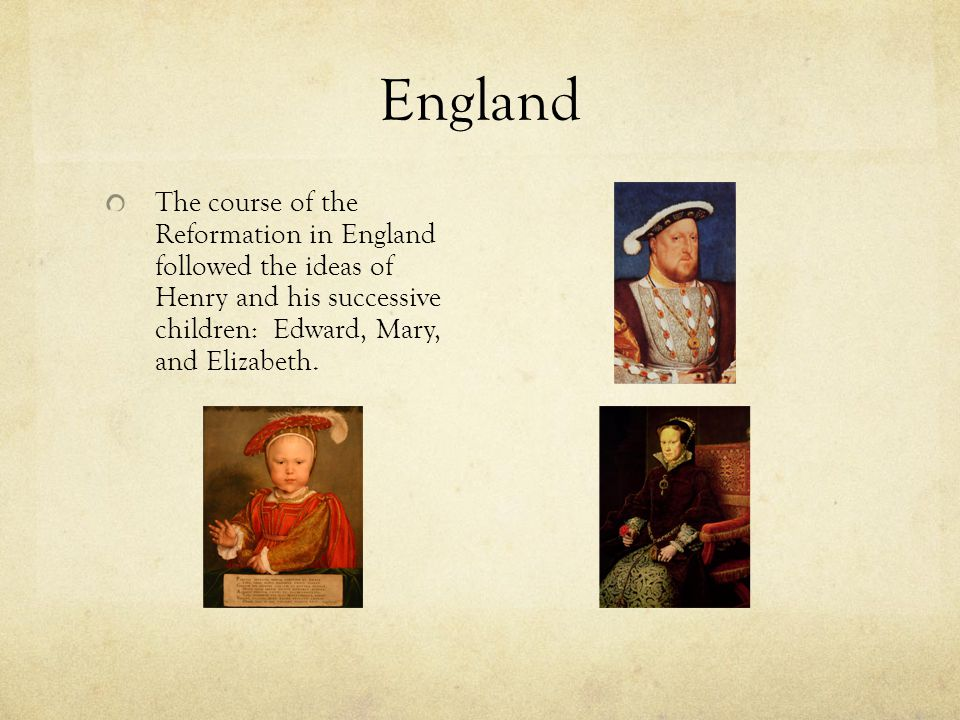 England The course of the Reformation in England followed the ideas of Henry and his successive children: Edward, Mary, and Elizabeth.