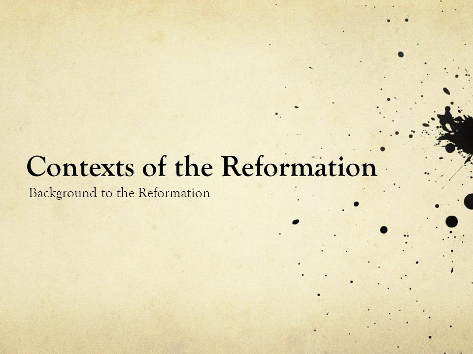 Contexts of the Reformation Background to the Reformation