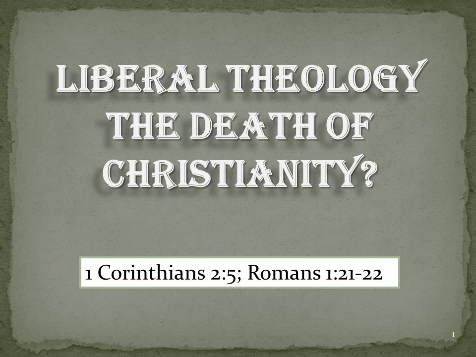 LIBERAL THEOLOGY THE DEATH OF CHRISTIANITY? 1 Corinthians 2:5; Romans 1:21-22 1