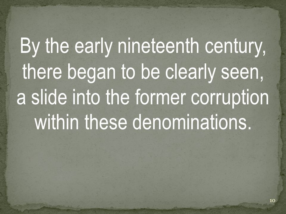 By the early nineteenth century, there began to be clearly seen, a slide into the former corruption within these denominations.