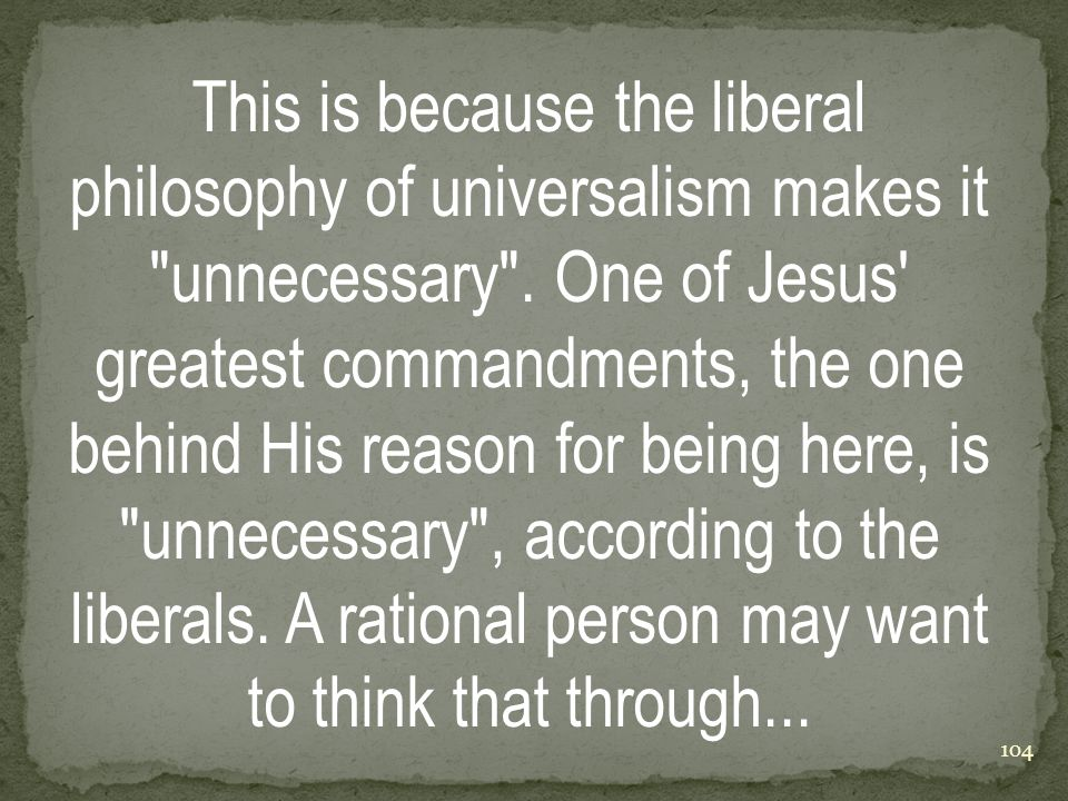 This is because the liberal philosophy of universalism makes it unnecessary .