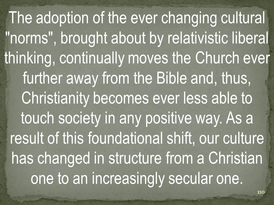 The adoption of the ever changing cultural norms , brought about by relativistic liberal thinking, continually moves the Church ever further away from the Bible and, thus, Christianity becomes ever less able to touch society in any positive way.