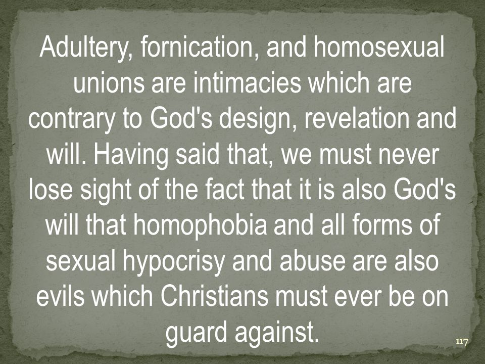 Adultery, fornication, and homosexual unions are intimacies which are contrary to God s design, revelation and will.
