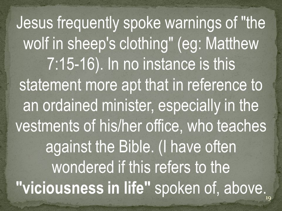 Jesus frequently spoke warnings of the wolf in sheep s clothing (eg: Matthew 7:15-16).