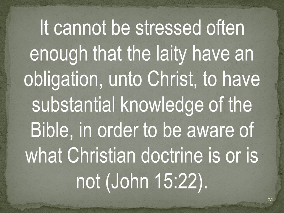 It cannot be stressed often enough that the laity have an obligation, unto Christ, to have substantial knowledge of the Bible, in order to be aware of what Christian doctrine is or is not (John 15:22).