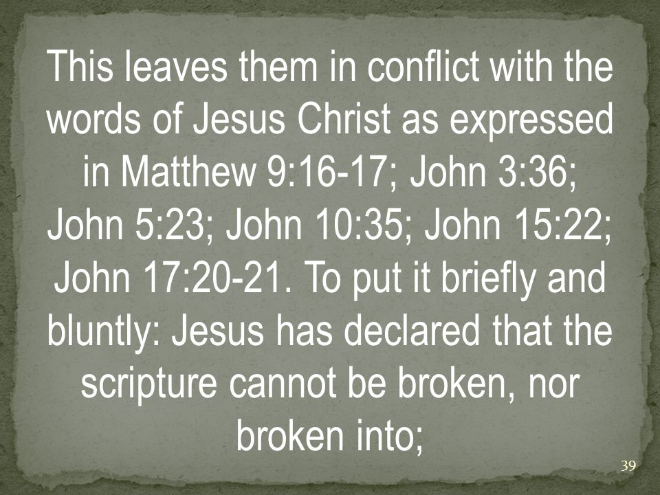 This leaves them in conflict with the words of Jesus Christ as expressed in Matthew 9:16-17; John 3:36; John 5:23; John 10:35; John 15:22; John 17:20-21.