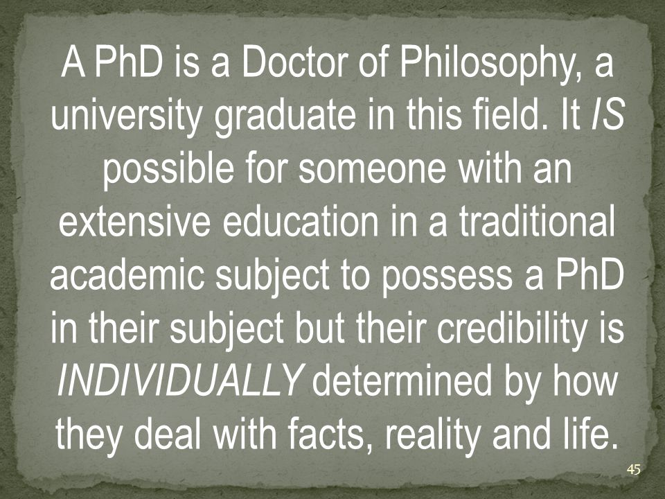 A PhD is a Doctor of Philosophy, a university graduate in this field.