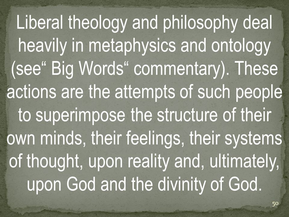 Liberal theology and philosophy deal heavily in metaphysics and ontology (see Big Words commentary).