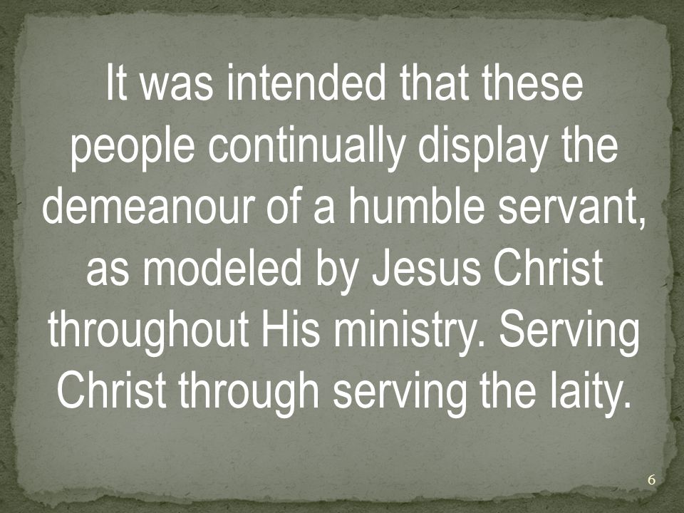 It was intended that these people continually display the demeanour of a humble servant, as modeled by Jesus Christ throughout His ministry.