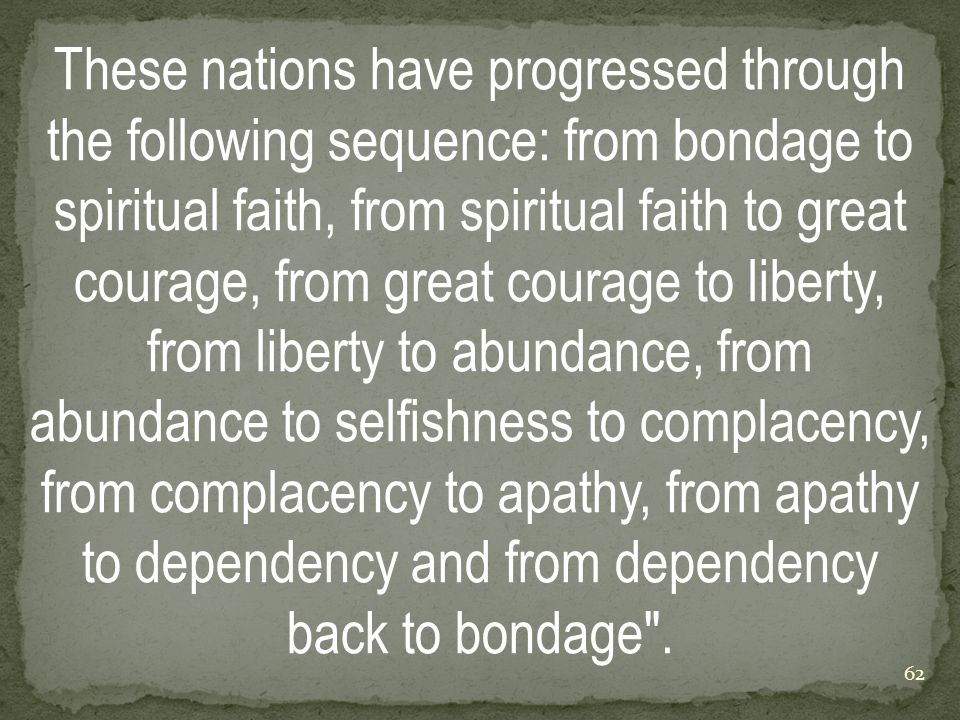 These nations have progressed through the following sequence: from bondage to spiritual faith, from spiritual faith to great courage, from great courage to liberty, from liberty to abundance, from abundance to selfishness to complacency, from complacency to apathy, from apathy to dependency and from dependency back to bondage .
