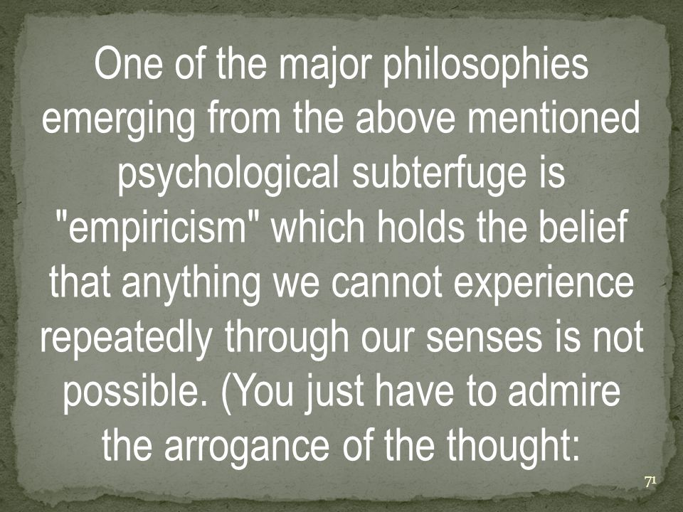 One of the major philosophies emerging from the above mentioned psychological subterfuge is empiricism which holds the belief that anything we cannot experience repeatedly through our senses is not possible.