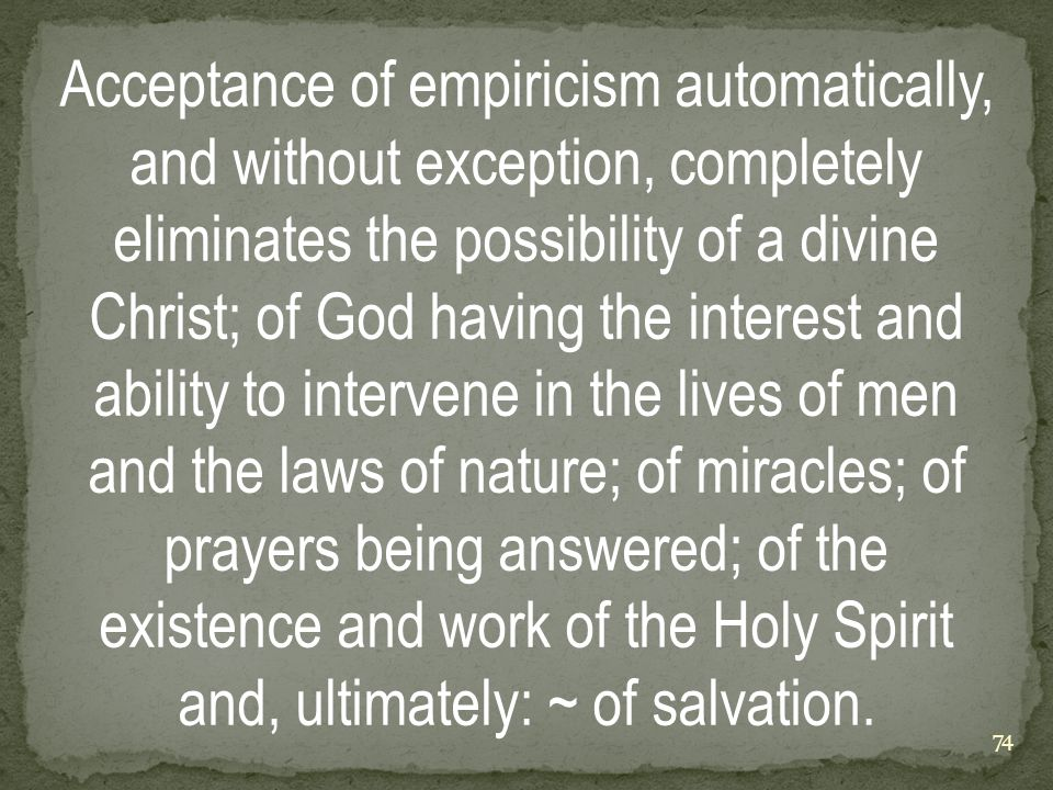 Acceptance of empiricism automatically, and without exception, completely eliminates the possibility of a divine Christ; of God having the interest and ability to intervene in the lives of men and the laws of nature; of miracles; of prayers being answered; of the existence and work of the Holy Spirit and, ultimately: ~ of salvation.