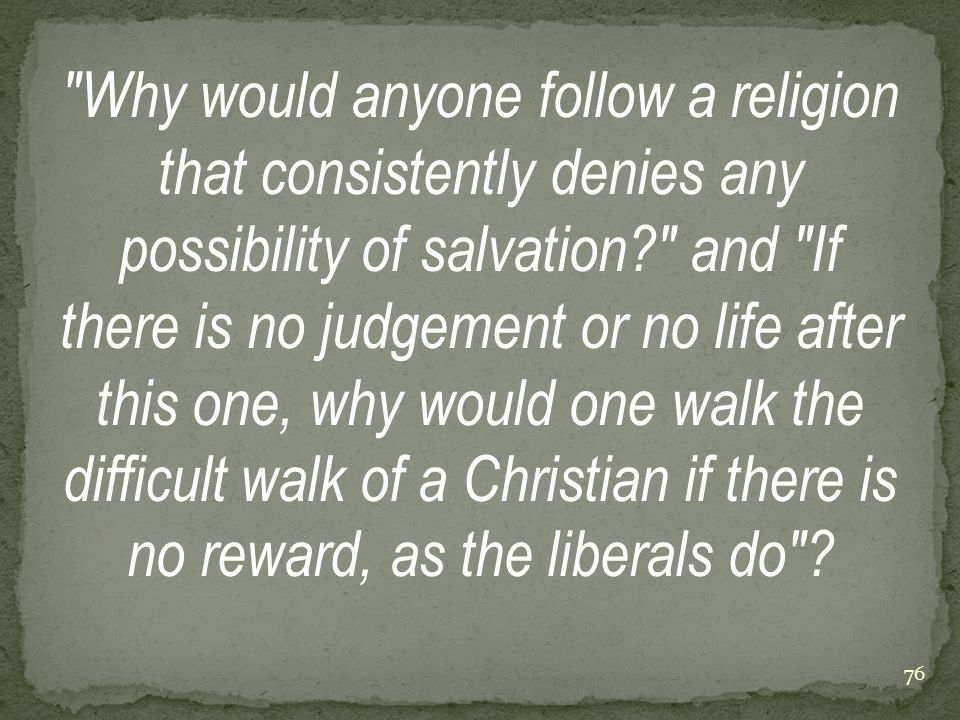 Why would anyone follow a religion that consistently denies any possibility of salvation? and If there is no judgement or no life after this one, why would one walk the difficult walk of a Christian if there is no reward, as the liberals do .