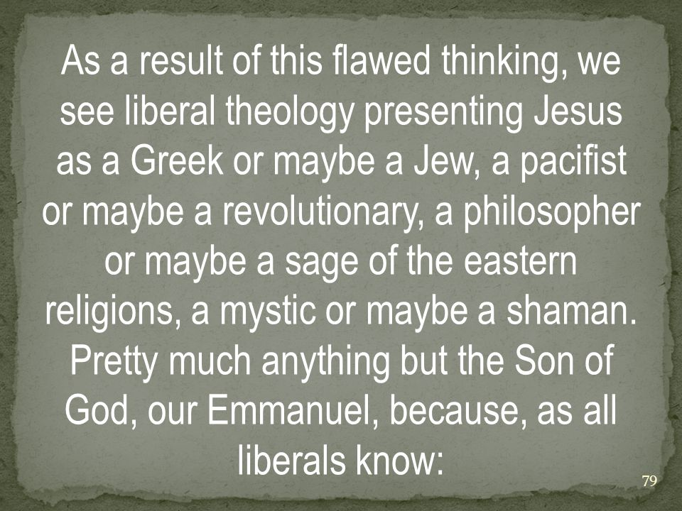 As a result of this flawed thinking, we see liberal theology presenting Jesus as a Greek or maybe a Jew, a pacifist or maybe a revolutionary, a philosopher or maybe a sage of the eastern religions, a mystic or maybe a shaman.