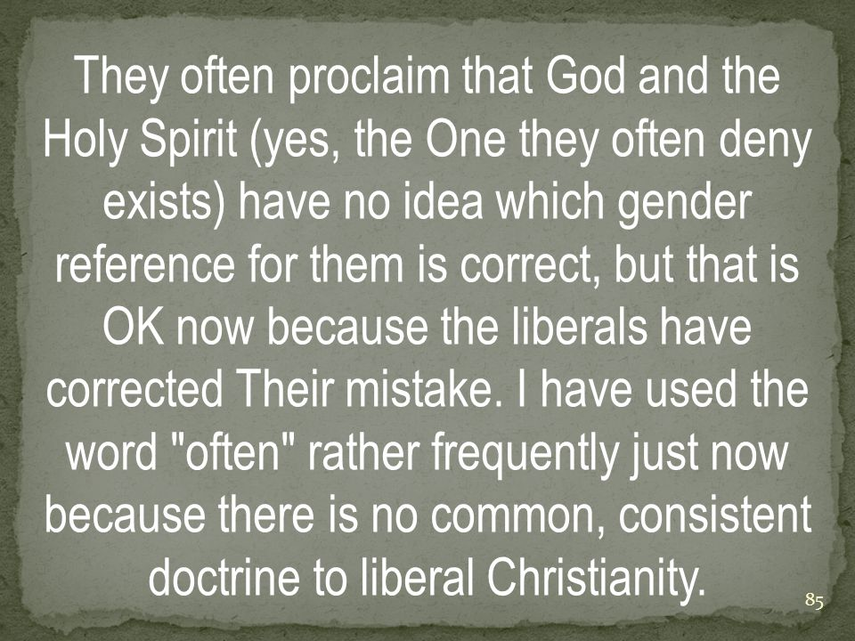 They often proclaim that God and the Holy Spirit (yes, the One they often deny exists) have no idea which gender reference for them is correct, but that is OK now because the liberals have corrected Their mistake.