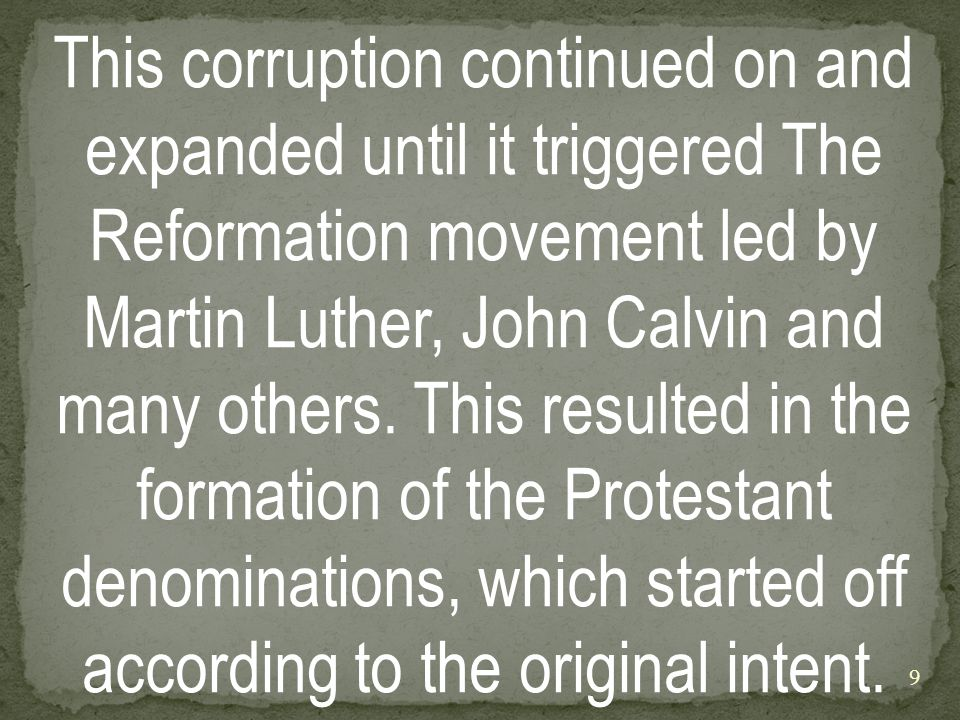 This corruption continued on and expanded until it triggered The Reformation movement led by Martin Luther, John Calvin and many others.