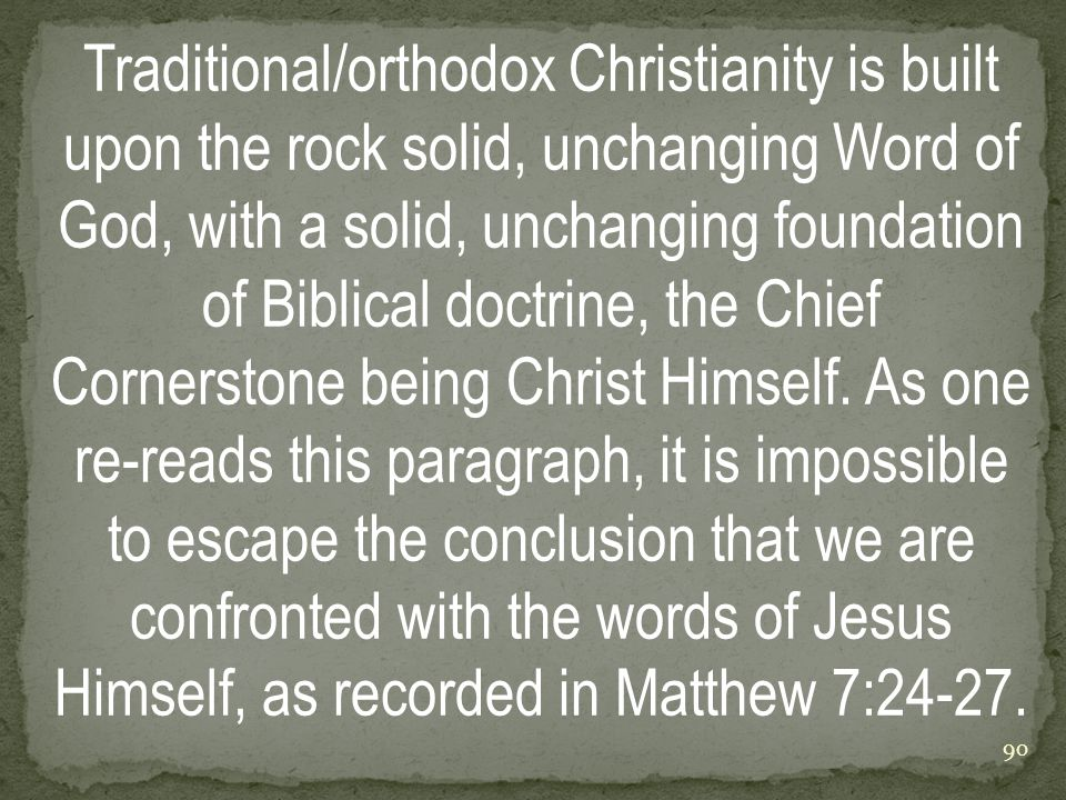 Traditional/orthodox Christianity is built upon the rock solid, unchanging Word of God, with a solid, unchanging foundation of Biblical doctrine, the Chief Cornerstone being Christ Himself.