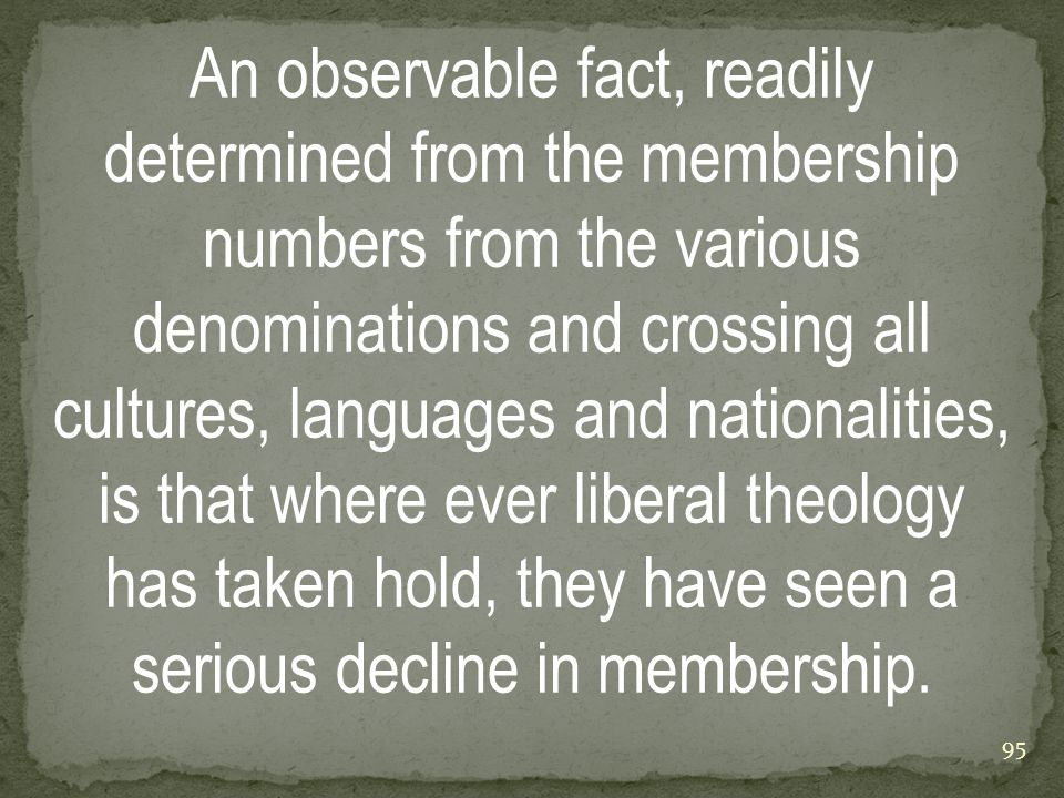 An observable fact, readily determined from the membership numbers from the various denominations and crossing all cultures, languages and nationalities, is that where ever liberal theology has taken hold, they have seen a serious decline in membership.