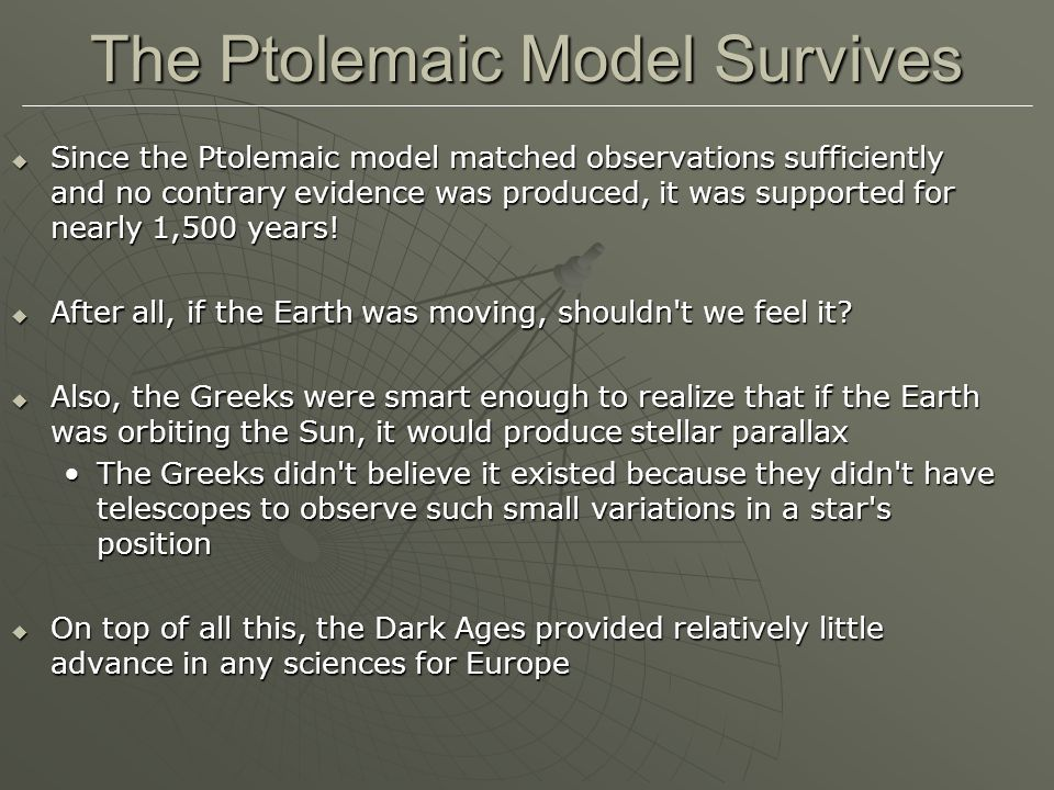 The Ptolemaic Model Survives  Since the Ptolemaic model matched observations sufficiently and no contrary evidence was produced, it was supported for nearly 1,500 years.