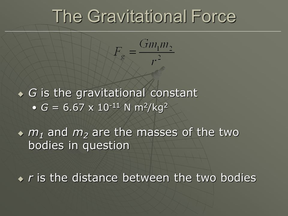 The Gravitational Force  G is the gravitational constant G = 6.67 x 10 -11 N m 2 /kg 2G = 6.67 x 10 -11 N m 2 /kg 2  m 1 and m 2 are the masses of the two bodies in question  r is the distance between the two bodies