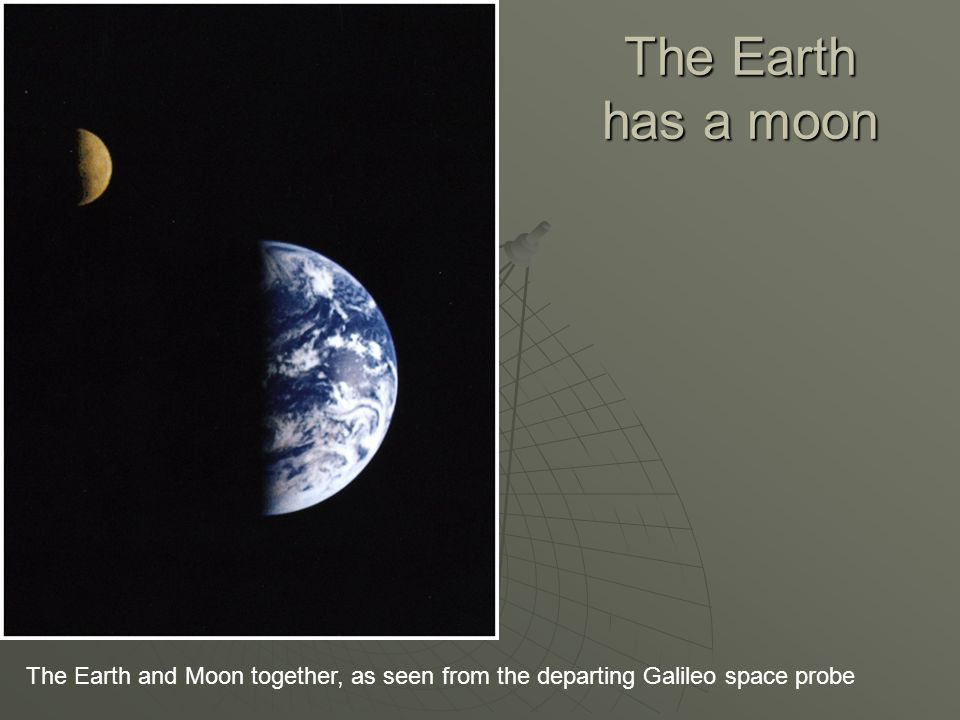 The Earth has a moon The Earth and Moon together, as seen from the departing Galileo space probe