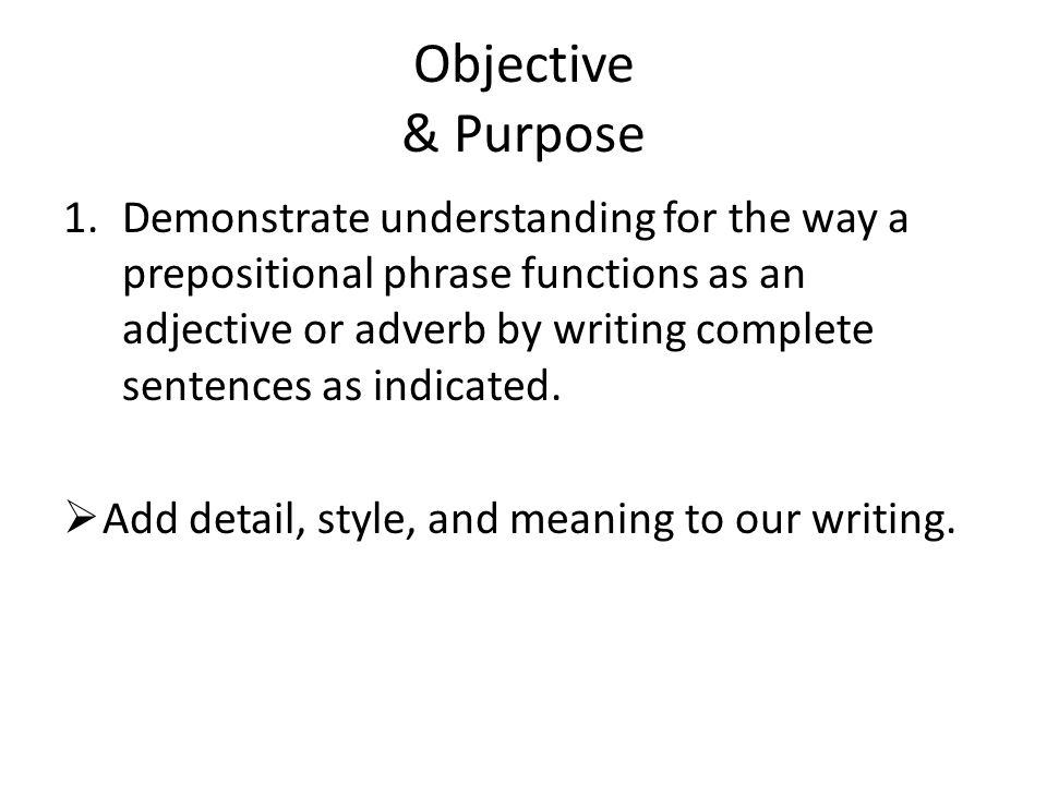 Objective & Purpose 1.Demonstrate understanding for the way a prepositional phrase functions as an adjective or adverb by writing complete sentences as indicated.
