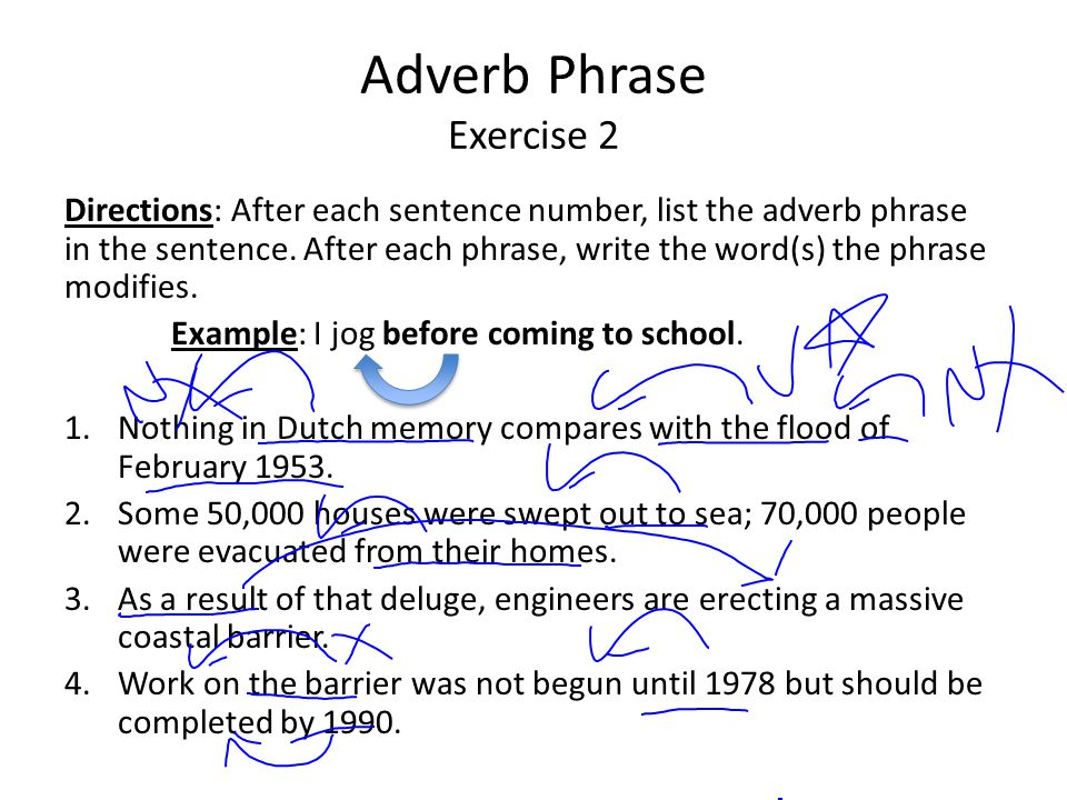 Adverb Phrase Exercise 2 Directions: After each sentence number, list the adverb phrase in the sentence. After each phrase, write the word(s) the phra