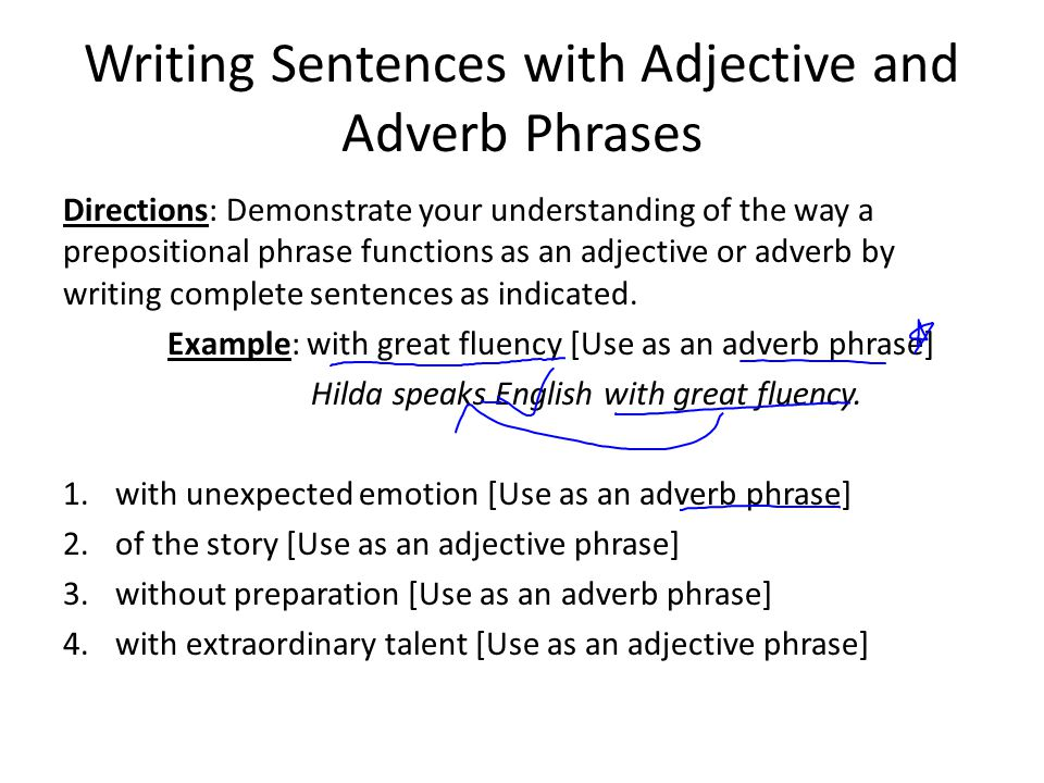 Writing Sentences with Adjective and Adverb Phrases Directions: Demonstrate your understanding of the way a prepositional phrase functions as an adjective or adverb by writing complete sentences as indicated.