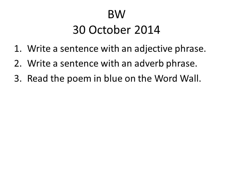 BW 30 October 2014 1.Write a sentence with an adjective phrase. 2.Write a sentence with an adverb phrase. 3.Read the poem in blue on the Word Wall.